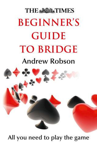 The Times Beginner's Guide to Bridge: A practical guide on how to play and master bridge