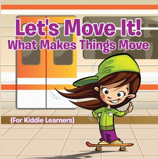 Let's Move It! What Makes Things Move (For Kiddie Learners)