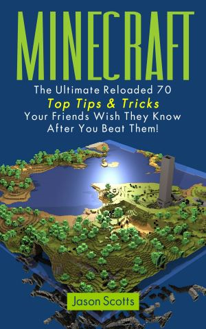Minecraft: The Ultimate Reloaded 70 Top Tips & Tricks Your Friends Wish They Know After You Beat Them!