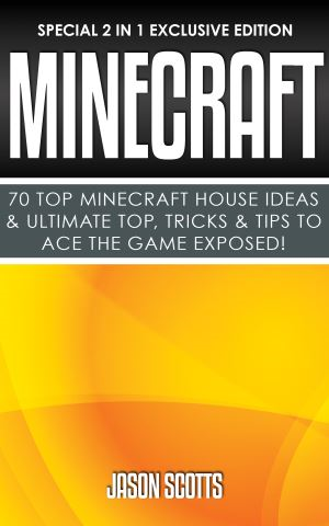 Minecraft : 70 Top Minecraft House Ideas & Ultimate Top, Tricks & Tips To Ace The Game Exposed!