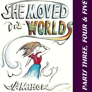She Moved In Worlds - Parts Three, Four and Five