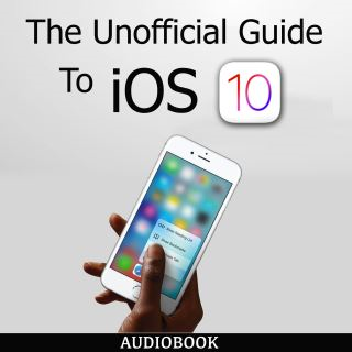 The Unofficial Guide To iOS 10