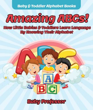 Amazing ABCs! How Little Babies & Toddlers Learn Language By Knowing Their Alphabet ABCs - Baby & Toddler Alphabet Books
