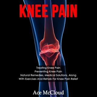 Knee Pain: Treating Knee Pain: Preventing Knee Pain: Natural Remedies, Medical Solutions, Along With Exercises And Rehab For Knee Pain Relief