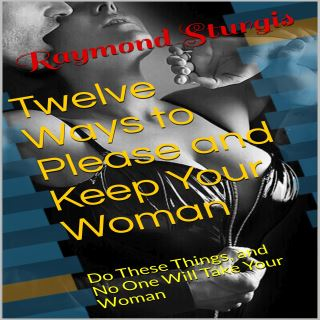 Twelve Ways to Please and Keep Your Woman ( Do These Things, and No One Will Take Your Woman )