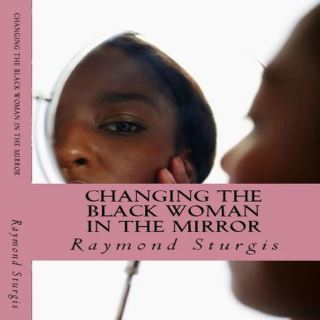 Changing the Black Woman in the Mirror: Words to Empower Today's Black Woman