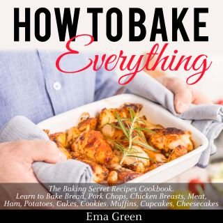 How to Bake Everything: The Baking Secret Recipes Cookbook. Learn to Bake Bread, Pork Chops, Chicken Breasts, Meat, Ham, Potatoes, Cakes, Cookies, Muffins, Cupcakes, Cheesecakes