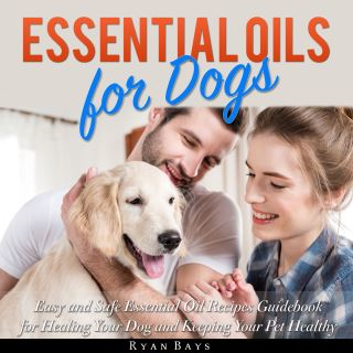 Essential Oils for Dogs: Easy and Safe Essential Oil Recipes Guidebook for Healing Your Dog and Keeping Your Pet Healthy