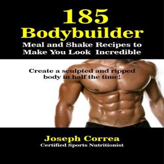 185 Bodybuilding Meal and Shake Recipes to Make You Look Incredible: Create a sculpted and ripped body in half the time!