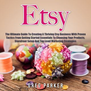 Etsy: The Ultimate Guide To Creating A Thriving Etsy Business With Proven Tactics From Getting Started Essentials To Choosing Your Products, Storefront Setup And Top Level Marketing Strategies
