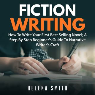 Fiction Writing: How To Write Your First Best Selling Novel; A Step By Step Beginner's Guide To Narrative Writer's Craft