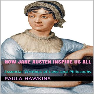 How Jane Austen Inspire Us All: Essential Writings of Love and Philosophy