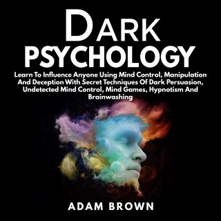 Dark Psychology: Learn To Influence Anyone Using Mind Control, Manipulation And Deception With Secret Techniques Of Dark Persuasion, Undetected Mind Control, Mind Games, Hypnotism And Brainwashing
