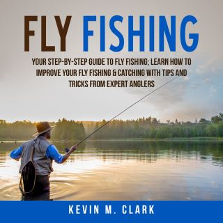 Fly Fishing: Your Step-By-Step Guide To Fly Fishing; Learn How to Improve Your Fly Fishing & Catching With Tips and Tricks from Expert Anglers