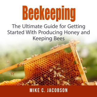 Beekeeping: The Ultimate Guide for Getting Started With Producing Honey and Keeping Bees