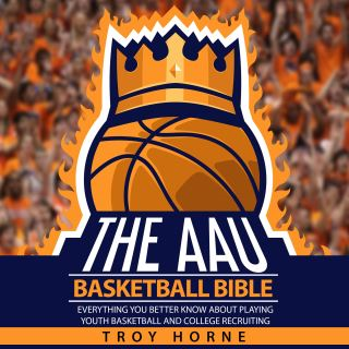 The AAU Basketball Bible - Everything You'b Better Know About Playing Youth Basketball And College Recruiting