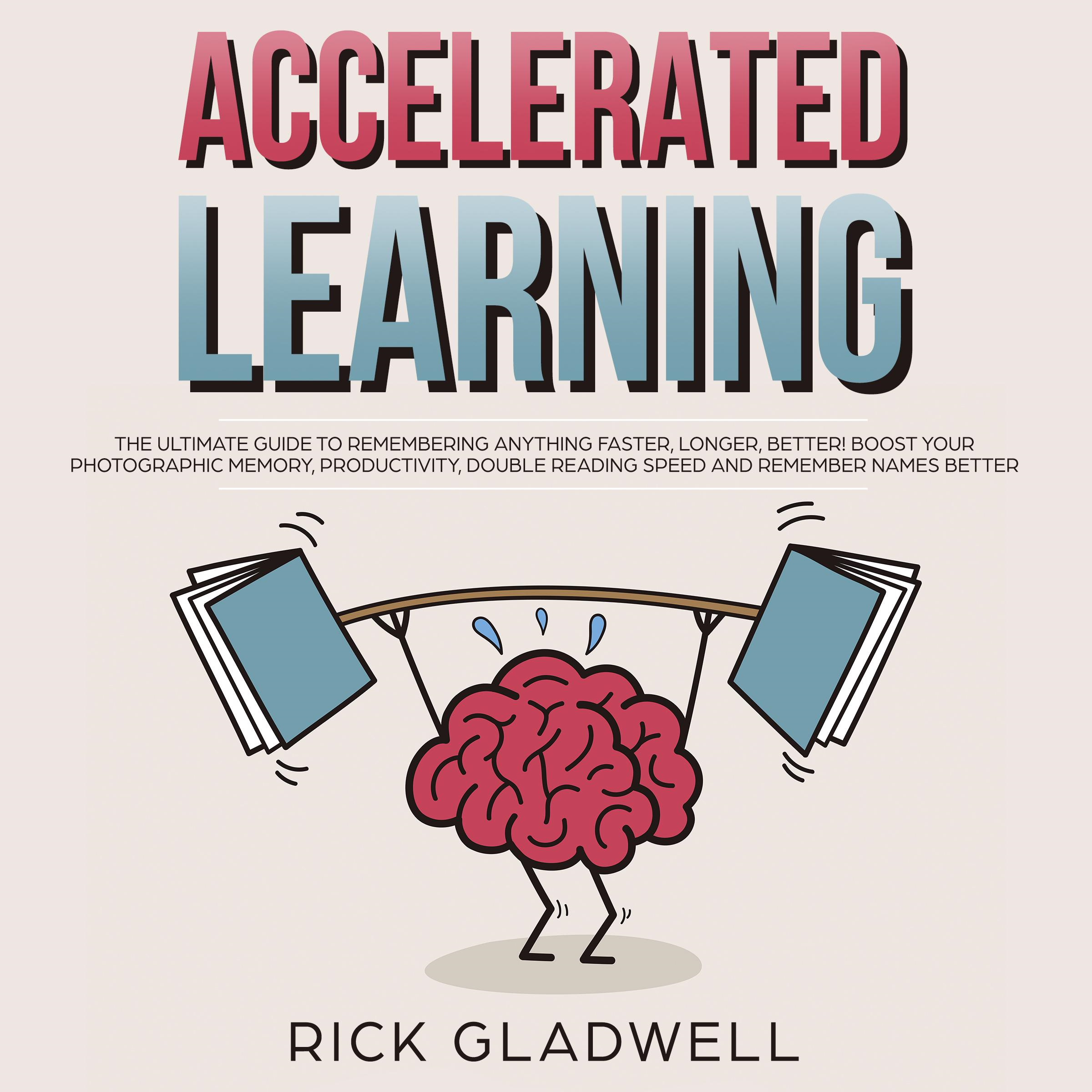 Accelerated Learning: The Ultimate Guide to Remembering Anything Faster, Longer, Better! Boost Your Photographic Memory, Productivity, Double Reading Speed and Remember Names Better