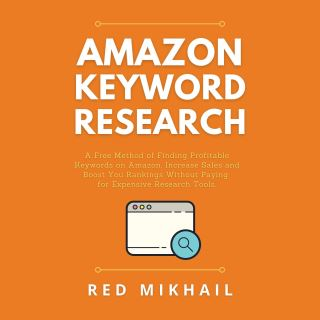 Amazon Keyword Research: A Free Method of Finding Profitable Keywords on Amazon. Increase Sales and Boost Your Rankings Without Paying for Expensive Research Tools