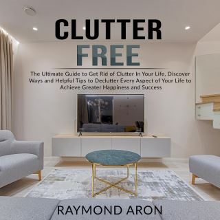 Clutter Free: The Ultimate Guide to Get Rid of Clutter In Your Life, Discover Ways and Helpful Tips to Declutter Every Aspect of Your Life to Achieve Greater Happiness and Success