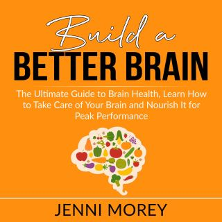 Build a Better Brain: The Ultimate Guide to Brain Health, Learn How to Take Care of Your Brain and Nourish It for Peak Performance
