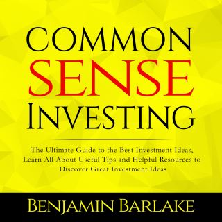 Common Sense Investing: The Ultimate Guide to the Best Investment Ideas, Learn All About Useful Tips and Helpful Resources to Discover Great Investment Ideas