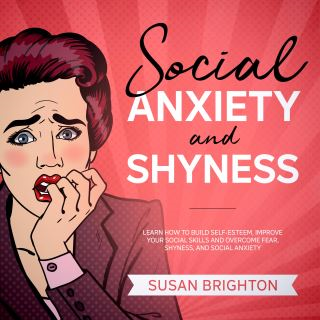 Social Anxiety and Shyness: Learn How to Build Self-Esteem, Improve Your Social Skills, and Overcome Fear, Shyness, and Social Anxiety