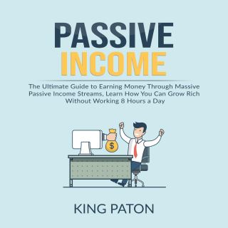 Passive Income: The Ultimate Guide to Earning Money Through Massive Passive Income Streams, Learn How You Can Grow Rich Without Working 8 Hours a Day