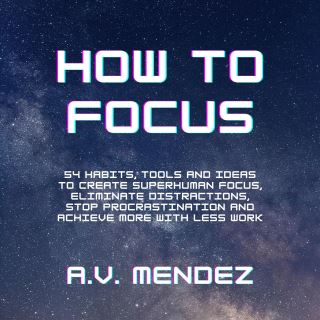How to Focus: 54 Habits, Tools and Ideas to Create Superhuman Focus, Eliminate Distractions, Stop Procrastination and Achieve More With Less Work