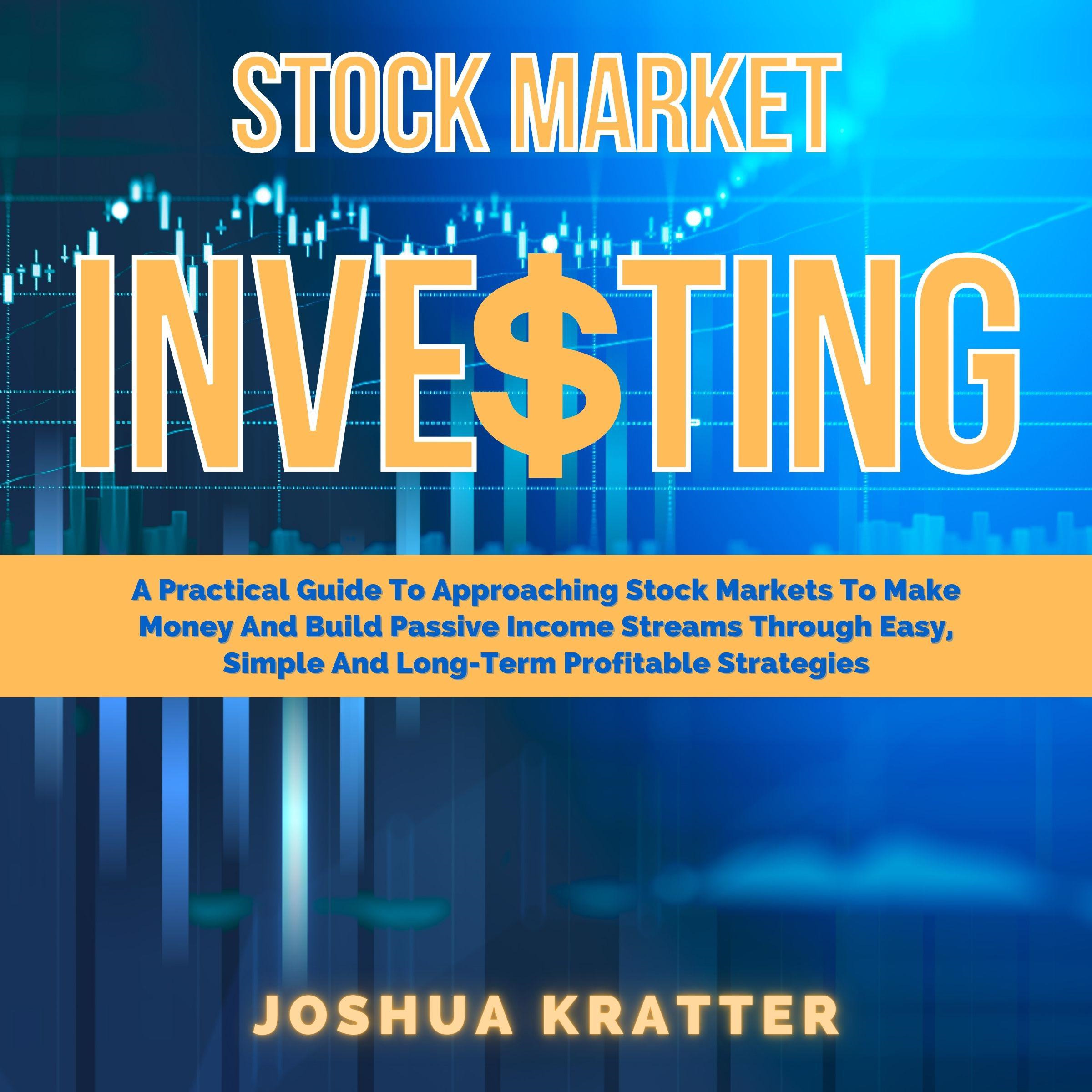 Stock Market Investing: A Practical Guide To Approaching Stock Markets To Make Money And Build Passive Income Streams Through Easy, Simple And Long-Term Profitable Strategies