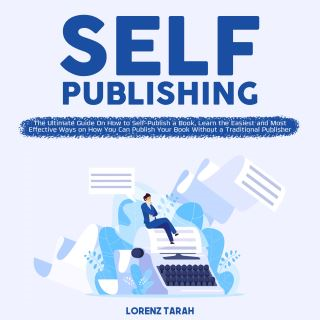 Self-Publishing: The Ultimate Guide On How to Self-Publish a Book, Learn the Easiest and Most Effective Ways on How You Can Publish Your Book Without a Traditional Publisher