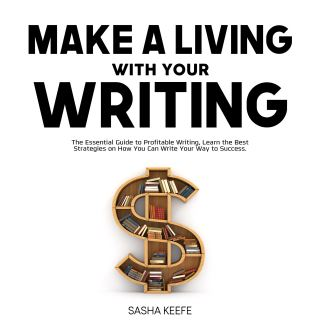 Make a Living with Your Writing: The Essential Guide to Profitable Writing, Learn the Best Strategies on How You Can Write Your Way to Success