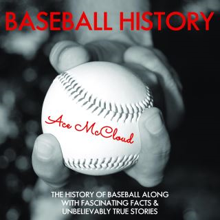 Baseball History: The History of Baseball Along With Fascinating Facts & Unbelievably True Stories