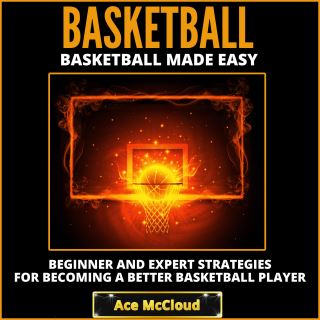 Basketball: Basketball Made Easy: Beginner and Expert Strategies For Becoming A Better Basketball Player