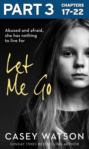 Let Me Go: Part 3 of 3: Abused and Afraid, She Has Nothing to Live for