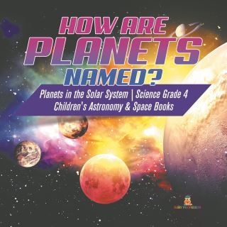 How are Planets Named? | Planets in the Solar System | Science Grade 4 | Children's Astronomy & Space Books