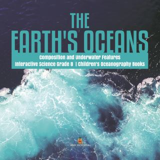 The Earth's Oceans | Composition and Underwater Features | Interactive Science Grade 8 | Children's Oceanography Books