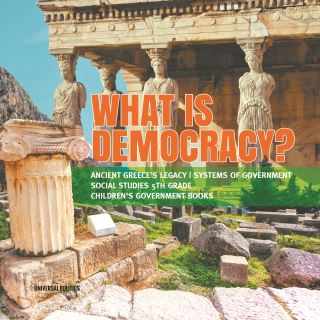 What is Democracy? | Ancient Greece's Legacy | Systems of Government | Social Studies 5th Grade | Children's Government Books