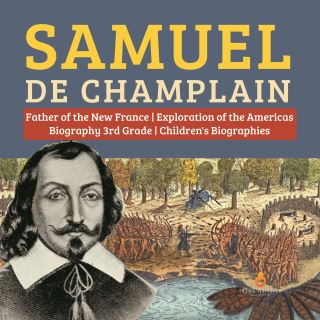Samuel de Champlain | Father of the New France | Exploration of the Americas | Biography 3rd Grade | Children's Biographies