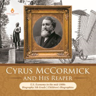 Cyrus McCormick and His Reaper | U.S. Economy in the mid-1800s | Biography 5th Grade | Children's Biographies