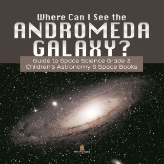 Where Can I See the Andromeda Galaxy? Guide to Space Science Grade 3 | | Children's Astronomy & Space Books