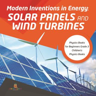 Modern Inventions in Energy : Solar Panels and Wind Turbines | Physics Books for Beginners Grade 3 | Children's Physics Books