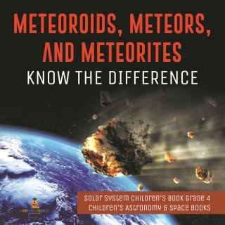 Meteoroids, Meteors, and Meteorites : Know the Difference | Solar System Children's Book Grade 4 | Children's Astronomy & Space Books
