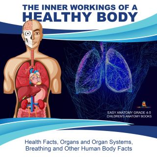 The Inner Workings of a Healthy Body : Health Facts, Organs and Organ Systems, Breathing and Other Human Body Facts | Easy Anatomy Grade 4-5 | Children's Anatomy Books