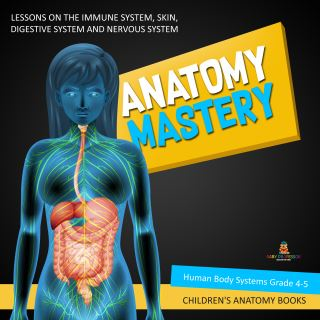 Anatomy Mastery : Lessons on the Immune System, Skin, Digestive System and Nervous System | Human Body Systems Grade 4-5 | Children's Anatomy Books