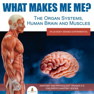 What Makes Me Me? The Organ Systems, Human Brain and Muscles (plus Body Senses Experiments!) | Anatomy and Physiology Grades 4-5 | Children's Anatomy Books