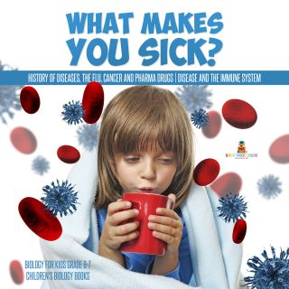 What Makes You Sick? : History of Diseases, The Flu, Cancer and Pharma Drugs | Disease and the Immune System | Biology for Kids Grade 6-7 | Children's Biology Books