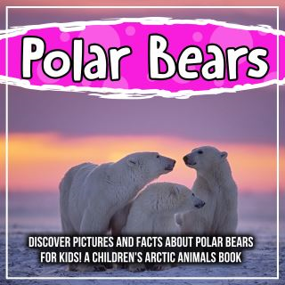 Polar Bears: Discover Pictures and Facts About Polar Bears For Kids! A Children's Arctic Animals Book