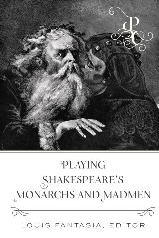 Playing Shakespeares Monarchs and Madmen