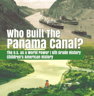 Who Built the The Panama Canal? | The U.S. as a World Power | 6th Grade History | Children's American History