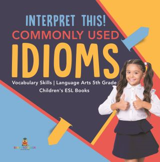 Interpret This! Commonly Used Idioms | Vocabulary Skills | Language Arts 5th Grade | Children's ESL Books